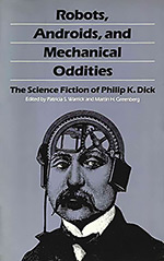 Robots, Androids, and Mechanical Oddities: The Science Fiction of Philip K. Dick