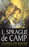 Years in the Making:  The Time-Travel Stories of L. Sprague de Camp