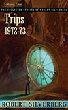 Trips: 1972-73:  The Collected Stories of Robert Silverberg, Vol. 4